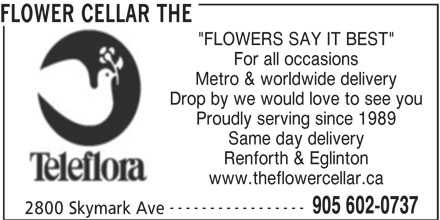 "The Flower Cellar (905-602-0737) - Display Ad - FLOWER CELLAR THE For all occasions ""FLOWERS SAY IT BEST"" Metro & worldwide delivery Drop by we would love to see you Proudly serving since 1989 Same day delivery Renforth & Eglinton www.theflowercellar.ca ----------------- 905 602-0737 2800 Skymark Ave"