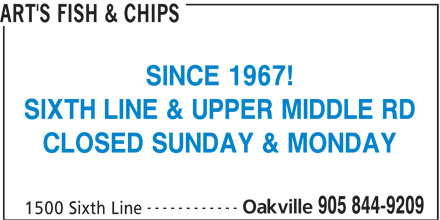 Art's Fish & Chips (905-844-9209) - Display Ad - SINCE 1967! SIXTH LINE & UPPER MIDDLE RD CLOSED SUNDAY & MONDAY ------------ Oakville 905 844-9209 1500 Sixth Line ART'S FISH & CHIPS