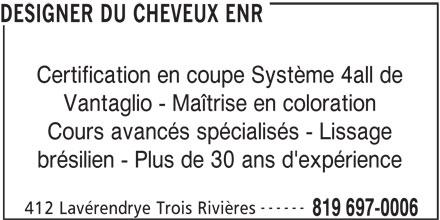 Le Designer Du Cheveux  Salon Et Ecole (819-697-0006) - Annonce illustrée======= - brésilien - Plus de 30 ans d'expérience 412 Lavérendrye Trois Rivières 819 697-0006 Vantaglio - Maîtrise en coloration Cours avancés spécialisés - Lissage ------ DESIGNER DU CHEVEUX ENR Certification en coupe Système 4all de