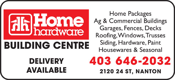 Home Building Centre  - Home Hardware (403-646-2032) - Display Ad - Home Packages Ag & Commercial Buildings Garages, Fences, Decks Roofing, Windows, Trusses Siding, Hardware, Paint BUILDING CENTRE Housewares & Seasonal DELIVERY 403 646-2032 AVAILABLE 2120 24 ST, NANTON