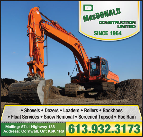 MacDonald D L Construction Ltd (613-932-3173) - Display Ad - SINCE 1964 Shovels   Dozers   Loaders   Rollers   Backhoes Float Services   Snow Removal   Screened Topsoil   Hoe Ram 5741 Highway 138Mailing: Cornwall, Ont K6K 1R9Address: 613.932.3173 SINCE 1964 Shovels   Dozers   Loaders   Rollers   Backhoes Float Services   Snow Removal   Screened Topsoil   Hoe Ram 5741 Highway 138Mailing: Cornwall, Ont K6K 1R9Address: 613.932.3173