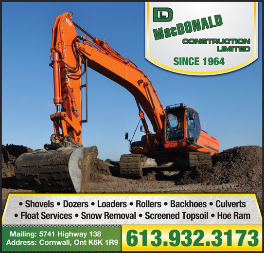 MacDonald D L Construction Ltd (613-932-3173) - Display Ad - Cornwall, Ont K6K 1R9Address: 613.932.3173 SINCE 1964 Shovels   Dozers   Loaders   Rollers   Backhoes   Culverts Float Services   Snow Removal   Screened Topsoil   Hoe Ram 5741 Highway 138Mailing: Cornwall, Ont K6K 1R9Address: 613.932.3173 SINCE 1964 Shovels   Dozers   Loaders   Rollers   Backhoes   Culverts Float Services   Snow Removal   Screened Topsoil   Hoe Ram 5741 Highway 138Mailing: