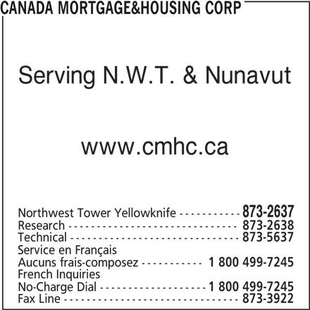 Canada Mortgage & Housing Corp (867-873-2637) - Display Ad - CANADA MORTGAGE&HOUSING CORP Serving N.W.T. & Nunavut www.cmhc.ca 873-2637 Northwest Tower Yellowknife ----------- Research ------------------------------ 873-2638 Technical ------------------------------ 873-5637 Service en Français Aucuns frais-composez ----------- 1 800 499-7245 French Inquiries No-Charge Dial ------------------- 1 800 499-7245 Fax Line ------------------------------- 873-3922
