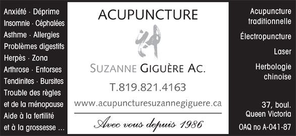 Acupuncture Suzanne Giguère (819-821-4163) - Annonce illustrée======= - Électropuncture Problèmes digestifs Laser Herpès · Zona Herbologie SUZANNE GIGUÈRE AC. Arthrose · Entorses chinoise Tendinites · Bursites T.819.821.4163 Trouble des règles www.acupuncturesuzannegiguere.ca et de la ménopause 37, boul. Queen Victoria Aide à la fertilité Avec vous depuis 1986 OAQ no A-041-87 et à la grossesse ... Acupuncture Anxiété · Déprime ACUPUNCTURE traditionnelle Insomnie · Céphalées Asthme · Allergies
