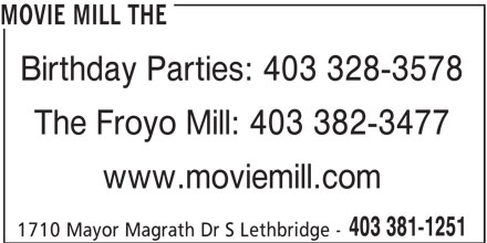 The Movie Mill (403-381-1251) - Display Ad - MOVIE MILL THE Birthday Parties: 403 328-3578 The Froyo Mill: 403 382-3477 www.moviemill.com 403 381-1251 1710 Mayor Magrath Dr S Lethbridge -
