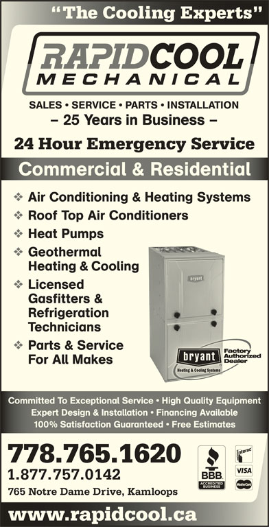 Rapid Cool Heating & Refrigeration (250-374-6858) - Display Ad - The Cooling Experts Coog SALES   SERVICE   PARTS   INSTALLATION - 25 Years in Business - 24 Hour Emergency Service Commercial & ResidentialComerial & Resienial Air Conditioning & Heating Systems Roof Top Air Conditioners Heat Pumps Geothermal Heating & Cooling Licensed Gasfitters & Refrigeration Technicians Parts & Service For All Makes Committed To Exceptional Service   High Quality EquipmentCommitted To Exceptional Service   High Quality Equipment Expert Design & Installation   Financing AvailableExpert Design & Installation   Financing Available 100% Satisfaction Guaranteed   Free Estimates% Satisfaction Guaranteed   ee Estimates 778.765.1620 1.877.757.0142 765 Notre Dame Drive, Kamloops www.rapidcool.cawwcoo