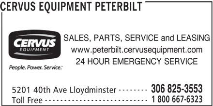 Cervus Equipment Peterbilt (306-825-3553) - Display Ad - CERVUS EQUIPMENT PETERBILT SALES, PARTS, SERVICE and LEASING www.peterbilt.cervusequipment.com 24 HOUR EMERGENCY SERVICE -------- 306 825-3553 5201 40th Ave Lloydminster 1 800 667-6323 --------------------------- Toll Free