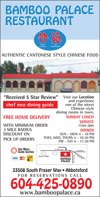 Bamboo Palace Restaurant Chinese Foods (604-853-8311) - Display Ad - dining rooms in town. SUNDAY LUNCH FREE HOME DELIVERY SERVICE 11am-2pm WITH MINIMUM ORDER 3 MILE RADIUS DINNER SUN - MON 4 - 10 PM DISCOUNT ON TUES, WED, THURS 4 - 10:30 PM PICK UP ORDERS FRI - SAT 4 - 11:30 PM 33508 South Fraser Way   Abbotsford FOR RESERVATIONS CA LL 604-425-0890 www.bamboopalace.ca Fully Air Licensed Conditioned AUTHENTIC CANTONESE STYLE CHINESE FOOD Visit our Location Received 5 Star Review and experience one of the nicest chef moz dining guide Chinese-style