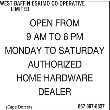 West Baffin Eskimo Co-Operative Limited (867-897-8827) - Display Ad - WEST BAFFIN ESKIMO CO-OPERATIVE LIMITED OPEN FROM 9 AM TO 6 PM MONDAY TO SATURDAY AUTHORIZED HOME HARDWARE DEALER ---------------------- 867 897-8827 (Cape Dorset)