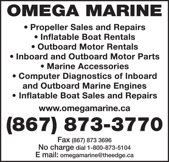 Omega Marine (867-873-3770) - Display Ad - OMEGA MARINE Propeller Sales and Repairs Outboard Motor Rentals Inboard and Outboard Motor Parts Marine Accessories Computer Diagnostics of Inboard and Outboard Marine Engines Inflatable Boat Sales and Repairs www.omegamarine.ca (867) 873-3770 Fax (867) 873 3696 Inflatable Boat Rentals No charge dial 1-800-873-5104