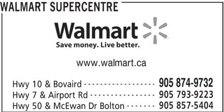 Walmart Supercentre (905-874-9732) - Display Ad - www.walmart.ca ------------------ 905 874-9732 Hwy 10 & Bovaird ---------------- 905 793-9223 Hwy 7 & Airport Rd ------- 905 857-5404 Hwy 50 & McEwan Dr Bolton WALMART SUPERCENTRE