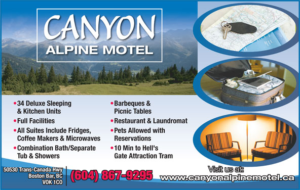 Canyon Alpine Motel (604-867-9295) - Display Ad - CANYON ALPINE MOTEL Barbeques &  34 Deluxe Sleeping Picnic Tables & Kitchen Units Restaurant & Laundromat  Full Facilities Pets Allowed with  All Suites Include Fridges, Reservations Coffee Makers & Microwaves 10 Min to Hell's  Combination Bath/Separate 50530 Trans-Canada Hwy Visit us at: Boston Bar, BC (604) 867-9295 www.canyonalpinemotel.ca VOK 1CO Gate Attraction Tram Tub & Showers