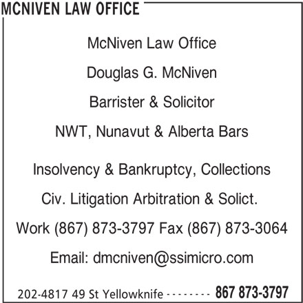 McNiven Law Office (867-873-3797) - Display Ad - Douglas G. McNiven McNiven Law Office Barrister & Solicitor NWT, Nunavut & Alberta Bars Insolvency & Bankruptcy, Collections Civ. Litigation Arbitration & Solict. Work (867) 873-3797 Fax (867) 873-3064 -------- 867 873-3797 202-4817 49 St Yellowknife MCNIVEN LAW OFFICE
