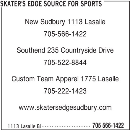 Skater's Edge Source For Sports (705-566-1422) - Display Ad - New Sudbury 1113 Lasalle 705-566-1422 Southend 235 Countryside Drive 705-522-8844 Custom Team Apparel 1775 Lasalle 705-222-1423 www.skatersedgesudbury.com -------------------- 705 566-1422 1113 Lasalle Bl SKATER'S EDGE SOURCE FOR SPORTS