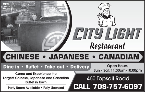 City Light Restaurant (709-747-8377) - Annonce illustrée======= - CHINESE   JAPANESE   CANADIAN Open Hours: Dine in   Buffet   Take out   Delivery Sun - Sat: 11:30am-10:00pm Come and Experience the Largest Chinese, Japanese and Canadian 460 Topsail Road Buffet in Town Party Room Available   Fully Licensed CALL 709-757-6097