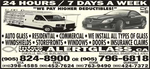 "Alert Glass 24/7 Auto, Residential, Commercial (905-824-8900) - Display Ad - ""WE PAY HIGHER DEDUCTIBLES!"" DEDUCTIBLES!"" AUTO GLASS   RESIDENTIAL   COMMERCIAL   WE INSTALL ALL TYPES OF GLASSSOFGLASS WINDSHIELDS   STOREFRONTS   WINDOWS   DOORS   INSURANCE CLAIMS OAKVILLE, MILTON, BURLINGTON MISSISSAUGA, BRAMPTON & AREA (905) OR 824-8900 796-6818 DURHAM YORKPEELGTA )( 905 905905416 398-4585 763-9490452-7624 424-7372"