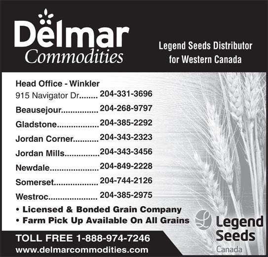 Delmar Commodities Ltd (204-331-3696) - Display Ad - 204-385-2975 Westroc..................... Licensed & Bonded Grain Company Farm Pick Up Available On All Grains TOLL FREE 1-888-974-7246 www.delmarcommodities.com Legend Seeds Distributor for Western Canada Head Office - Winkler 204-331-3696 915 Navigator Dr ........ 204-268-9797 Beausejour................ 204-385-2292 Gladstone.................. 204-343-2323 Jordan Corner........... 204-343-3456 Jordan Mills............... 204-849-2228 Newdale..................... 204-744-2126 Somerset................... Beausejour................ 204-385-2292 Gladstone.................. 204-343-2323 Jordan Corner........... 204-343-3456 Jordan Mills............... 204-849-2228 Newdale..................... 204-744-2126 Somerset................... 204-268-9797 204-385-2975 Westroc..................... Licensed & Bonded Grain Company Farm Pick Up Available On All Grains TOLL FREE 1-888-974-7246 www.delmarcommodities.com Legend Seeds Distributor for Western Canada Head Office - Winkler 204-331-3696 915 Navigator Dr ........