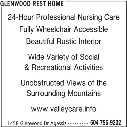 Glenwood Rest Home (604-796-9202) - Display Ad - 24-Hour Professional Nursing Care Fully Wheelchair Accessible Beautiful Rustic Interior Wide Variety of Social & Recreational Activities Unobstructed Views of the Surrounding Mountains www.valleycare.info 604 796-9202 1458 Glenwood Dr Agassiz GLENWOOD REST HOME ---------