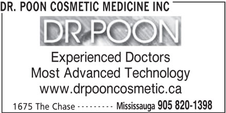 Dr. Poon Cosmetic Medicine Inc (905-820-1398) - Display Ad - Experienced Doctors Most Advanced Technology www.drpooncosmetic.ca --------- Mississauga 905 820-1398 1675 The Chase DR. POON COSMETIC MEDICINE INC