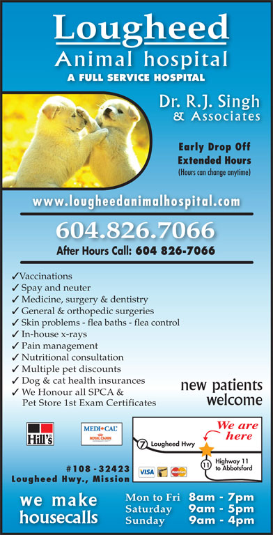 Lougheed Animal Hospital (604-826-7066) - Display Ad - Lougheed Animal hospital General & orthopedic surgeries Skin problems - flea baths - flea control In-house x-rays Pain management Nutritional consultation Multiple pet discounts Dog & cat health insurances new patients We Honour all SPCA & welcome Pet Store 1st Exam Certificates We are here Lougheed Hwy Highway 11 11 to Abbotsford #108 - 32423 Lougheed Hwy., Mission Mon to Fri 8am - 7pm we make Saturday 9am - 5pm housecalls Sunday 9am - 4pm A FULL SERVICE HOSPITALAFULLSERVICEHOSPITAL Dr. R.J. Singh & Associates Early Drop Off Extended Hours (Hours can change anytime) www.lougheedanimalhospital.com 604.826.7066 After Hours Call: 604 826-7066 Vaccinations Spay and neuter Medicine, surgery & dentistry