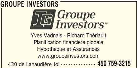 Groupe Investors (450-759-3215) - Annonce illustrée======= - GROUPE INVESTORS Yves Vadnais - Richard Thériault Planification financière globale Hypothèque et Assurances www.groupeinvestors.com -------------- 450 759-3215 430 de Lanaudière Jol GROUPE INVESTORS