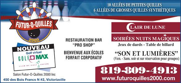 Salon Futur-O-Quilles 2000 (819-758-8211) - Annonce illustrée======= - 10 ALLÉES DE PETITES QUILLES 6 ALLÉES DE GROSSES QUILLES SYNTHÉTIQUES FUTUR-O-QUILLES LAIR DE LUNE SOIRÉES NUITS MAGIQUES 2000 Jeux de dards - Table de billard PRO SHOP NOUVEAU Golf virtuel RESTAURATION BAR BIENVENUE AUX ÉCOLES SON ET LUMIÈRES FORFAIT CORPORATIF (Ven. - Sam. soir et sur réservation pour groupes) Salon Futur-O-Quilles 2000 Inc www.futuroquilles2000.com 450 des Bois Francs N #2, Victoriaville 819-809-4913