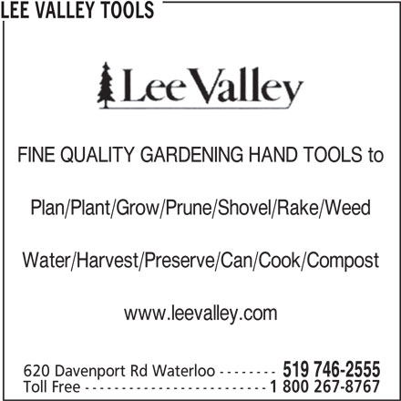 Lee Valley Tools (519-746-2555) - Display Ad - www.leevalley.com 620 Davenport Rd Waterloo -------- 519 746-2555 Toll Free ------------------------- 1 800 267-8767 Water/Harvest/Preserve/Can/Cook/Compost LEE VALLEY TOOLS FINE QUALITY GARDENING HAND TOOLS to Plan/Plant/Grow/Prune/Shovel/Rake/Weed