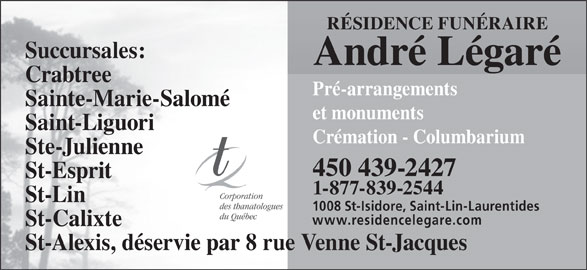 Résidence Funéraire André Légaré Inc (450-439-2427) - Annonce illustrée======= - RÉSIDENCE FUNÉRAIRE Succursales: André Légaré Crabtree Pré-arrangements Sainte-Marie-Salomé et monuments Saint-Liguori Crémation - Columbarium Ste-Julienne 450 439-2427 St-Esprit 1-877-839-2544 Corporation St-Lin des thanatologues 1008 St-Isidore, Saint-Lin-Laurentides du Québec www.residencelegare.com St-Calixte St-Alexis, déservie par 8 rue Venne St-Jacques
