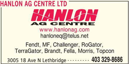 Hanlon Ag Centre Ltd (403-329-8686) - Display Ad - Fendt, MF, Challenger, RoGator, TerraGator, Brandt, Fella, Morris, Topcon --------- 403 329-8686 3005 18 Ave N Lethbridge HANLON AG CENTRE LTD www.hanlonag.com