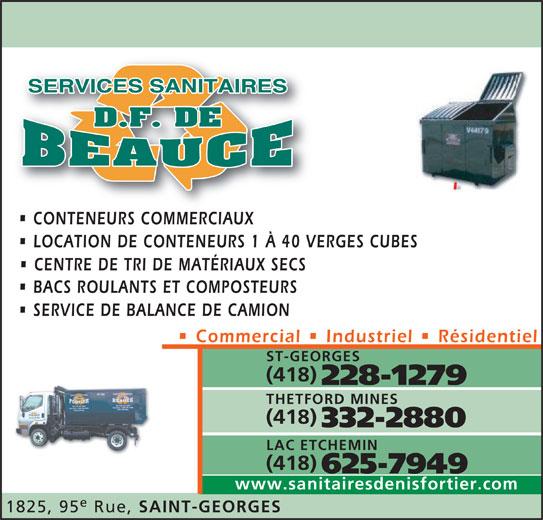Services Sanitaires DF de Beauce Inc (418-228-1279) - Annonce illustrée======= - 625-7949 www.sanitairesdenisfortier.com 1825, 95 Rue, SAINT-GEORGES LAC ETCHEMIN (418) CONTENEURS COMMERCIAUXCONTENEURS COMMERCIAUX LOCATION DE CONTENEURS 1 À 40 VERGES CUBES CENTRE DE TRI DE MATÉRIAUX SECS BACS ROULANTS ET COMPOSTEURS SERVICE DE BALANCE DE CAMION Commercial   Industriel   Résidentiel ST-GEORGES (418) 228-1279 THETFORD MINES (418) 332-2880
