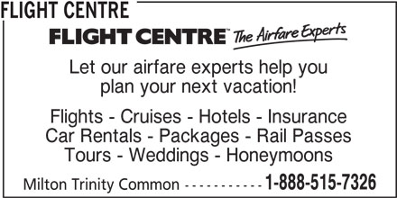 Flight Centre (1-888-515-7326) - Display Ad - Flights - Cruises - Hotels - Insurance FLIGHT CENTRE plan your next vacation! Car Rentals - Packages - Rail Passes Tours - Weddings - Honeymoons 1-888-515-7326 Milton Trinity Common----------- Let our airfare experts help you