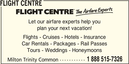 Flight Centre Canada (1-888-515-7326) - Display Ad - 1 888 515-7326 Milton Trinity Common ----------- Tours - Weddings - Honeymoons FLIGHT CENTRE Let our airfare experts help you plan your next vacation! Flights - Cruises - Hotels - Insurance Car Rentals - Packages - Rail Passes