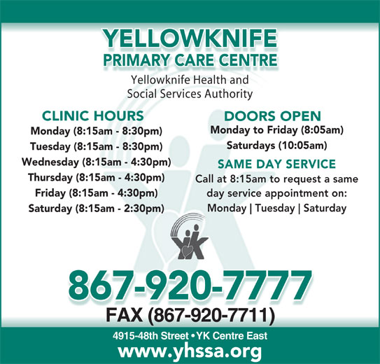 Yellowknife Primary Care Centre (867-920-7777) - Display Ad - www.yhssa.org YELLOWKNIFE PRIMARY CARE CENTREPRIMARY CARE CEN Yellowknife Health andYell knifHealthnd Social Services Authority CLINIC HOURS DOORS OPEN Monday to Friday (8:05am) Monday (8:15am - 8:30pm) Saturdays (10:05am) Tuesday (8:15am - 8:30pm) Wednesday (8:15am - 4:30pm) SAME DAY SERVICE Thursday (8:15am - 4:30pm) Call at 8:15am to request a same Friday (8:15am - 4:30pm) day service appointment on: Monday Tuesday Saturday Saturday (8:15am - 2:30pm) 867-920-7777 FAX (867-920-7711)FAX(867-920-7711) 4915-48th Street   YK Centre East