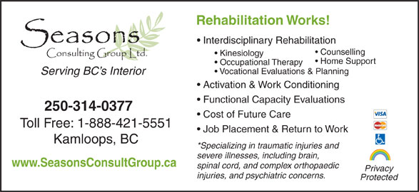 Seasons Consulting Group Ltd (250-314-0377) - Display Ad - Rehabilitation Works! Interdisciplinary Rehabilitation Counselling Kinesiology Home Support Occupational Therapy Vocational Evaluations & Planning Serving BC s Interior Activation & Work Conditioning Functional Capacity Evaluations 250-314-0377 Cost of Future Care Toll Free: 1-888-421-5551 Job Placement & Return to Work Kamloops, BC *Specializing in traumatic injuries and severe illnesses, including brain, www.SeasonsConsultGroup.ca spinal cord, and complex orthopaedic Privacy injuries, and psychiatric concerns. Protected