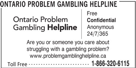 Ontario Problem Gambling Helpline (1-888-320-6115) - Display Ad - ONTARIO PROBLEM GAMBLING HELPLINE Free Confidential Anonymous 24/7/365 Are you or someone you care about struggling with a gambling problem? www.problemgamblinghelpline.ca ------------------------- 1-866-320-6115 Toll Free