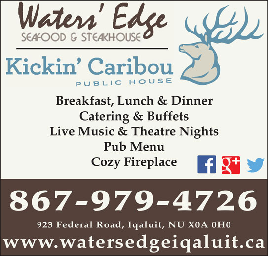 Waters' Edge Seafood & Steakhouse (867-979-4726) - Display Ad - Catering & Buffets Live Music & Theatre Nights Pub Menu Cozy Fireplace 867-979-4726 923 Federal Road, Iqaluit, NU X0A 0H0 www.watersedgeiqaluit.ca Breakfast, Lunch & Dinner