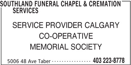 Southland Funeral Chapel & Cremation Services (403-223-8778) - Display Ad - SOUTHLAND FUNERAL CHAPEL & CREMATION SERVICES SERVICE PROVIDER CALGARY CO-OPERATIVE MEMORIAL SOCIETY ---------------- 403 223-8778 5006 48 Ave Taber