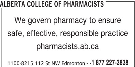Alberta College of Pharmacists (780-990-0321) - Display Ad - ALBERTA COLLEGE OF PHARMACISTS We govern pharmacy to ensure safe, effective, responsible practice pharmacists.ab.ca -- 1 877 227-3838 1100-8215 112 St NW Edmonton ALBERTA COLLEGE OF PHARMACISTS We govern pharmacy to ensure safe, effective, responsible practice pharmacists.ab.ca -- 1 877 227-3838 1100-8215 112 St NW Edmonton
