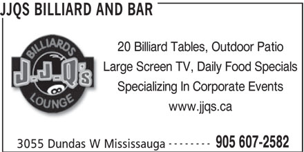 JJQ's Billiards and Lounge (905-607-2582) - Display Ad - 20 Billiard Tables, Outdoor Patio Large Screen TV, Daily Food Specials Specializing In Corporate Events www.jjqs.ca -------- 905 607-2582 3055 Dundas W Mississauga JJQS BILLIARD AND BAR