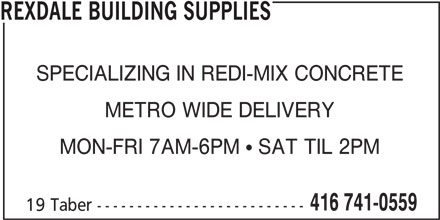 Rexdale Building Supplies (416-741-0559) - Display Ad - REXDALE BUILDING SUPPLIES SPECIALIZING IN REDI-MIX CONCRETE METRO WIDE DELIVERY MON-FRI 7AM-6PM   SAT TIL 2PM 416 741-0559 19 Taber -------------------------- REXDALE BUILDING SUPPLIES SPECIALIZING IN REDI-MIX CONCRETE METRO WIDE DELIVERY MON-FRI 7AM-6PM   SAT TIL 2PM 416 741-0559 19 Taber --------------------------