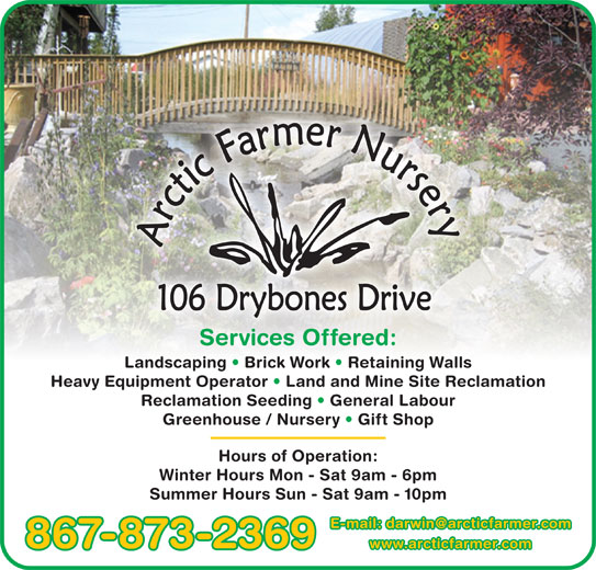 Arctic Farmer Nursery (867-873-2369) - Display Ad - Services Offered:Services Offered: Landscaping   Brick Work   Retaining Walls Heavy Equipment Operator   Land and Mine Site Reclamation Reclamation Seeding   General Labour Greenhouse / Nursery   Gift Shop Hours of Operation: Winter Hours Mon - Sat 9am - 6pm Summer Hours Sun - Sat 9am - 10pm 867-873-2369 www.arcticfarmer.com