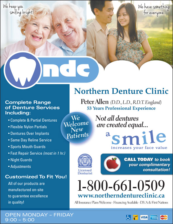 Northern Denture Clinic (867-668-6818) - Display Ad - Northern Denture Clinic Complete Range Peter Allen (D.D., L.D., R.D.T. England) of Denture Servicess 53 Years Professional Experience53 Including: oclwee meWe Not all dentures Complete & Partial Dentures are created equal... Flexible Nylon Partials PaNtients Dentures Over Implants Same Day Reline Service Sports Mouth Guards Fast Repair Service (most in 1 hr.) CALL TODAY to book Night Guards your complimentary Adjustments consultation! Customized To Fit You! All of our products are 1-800-661-0509 manufactured on-site to guarantee excellence www.northerndentureclinic.ca in quality! All Insurance Plans Welcome · Financing Available · D.V.A & First Nations OPEN MONDAY - FRIDAY 9:00 - 5:00