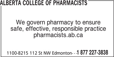 Alberta College of Pharmacists (780-990-0321) - Display Ad - safe, effective, responsible practice pharmacists.ab.ca 1 877 227-3838 1100-8215 112 St NW Edmonton--- ALBERTA COLLEGE OF PHARMACISTS We govern pharmacy to ensure