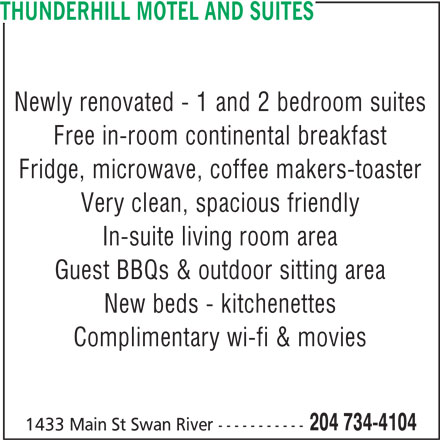 Thunderhill Motel (204-734-4104) - Display Ad - 204 734-4104 1433 Main St Swan River ----------- THUNDERHILL MOTEL AND SUITES Newly renovated - 1 and 2 bedroom suites Free in-room continental breakfast Fridge, microwave, coffee makers-toaster Very clean, spacious friendly In-suite living room area Guest BBQs & outdoor sitting area New beds - kitchenettes Complimentary wi-fi & movies