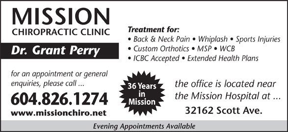 Mission Chiropractic Clinic (604-826-1274) - Display Ad - Dr. Grant Perry ICBC Accepted   Extended Health Plans for an appointment or general enquiries, please call ... the office is located near 36 Years in the Mission Hospital at ... Mission 604.826.1274 32162 Scott Ave. www.missionchiro.net Evening Appointments Available MISSION Treatment for: CHIROPRACTIC CLINIC Back & Neck Pain   Whiplash   Sports Injuries Custom Orthotics   MSP   WCB