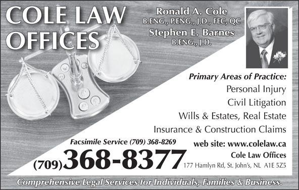 Cole Law Offices (709-368-8377) - Display Ad - Ronald A. Cole COLE LAW B.ENG., P.ENG., J.D., FEC, QC Stephen E. Barnes B.ENG., J.D. OFFICES Primary Areas of Practice: Personal Injury Civil Litigation Wills & Estates, Real Estate Insurance & Construction Claims Facsimile Service (709) 368-8269 web site: www.colelaw.ca Cole Law Offices 177 Hamlyn Rd, St. John s, NL  A1E 5Z5 (709)368-8377 Comprehensive Legal Services for Individuals, Families & Business.
