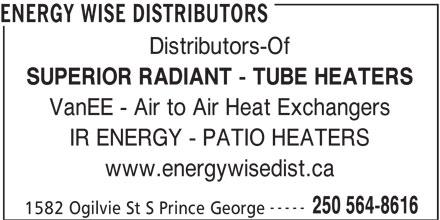 Energy Wise Distributors (250-564-8616) - Annonce illustrée======= - ENERGY WISE DISTRIBUTORS Distributors-Of SUPERIOR RADIANT - TUBE HEATERS VanEE - Air to Air Heat Exchangers IR ENERGY - PATIO HEATERS www.energywisedist.ca ----- 250 564-8616 1582 Ogilvie St S Prince George