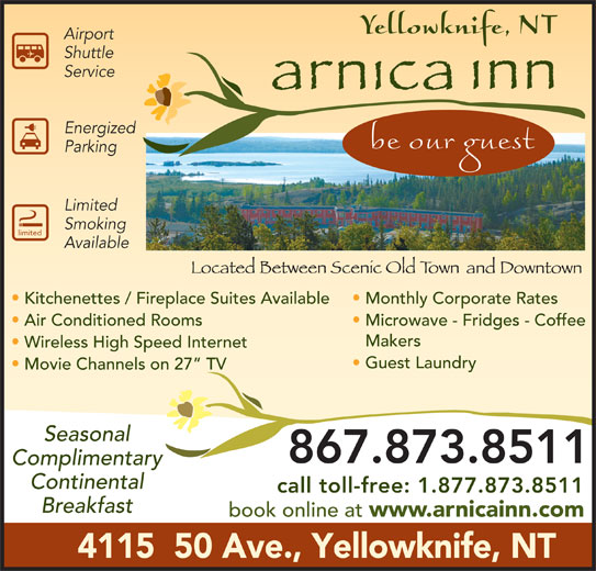 Arnica Inn (867-873-8511) - Display Ad - Energized Parking Limited Smoking limited Available Kitchenettes / Fireplace Suites Available Monthly Corporate Rates Air Conditioned Rooms Microwave - Fridges - Coffee Makers Wireless High Speed Internet Guest Laundry Movie Channels on 27  TV Seasonal 867.873.8511 Complimentary Continental call toll-free: 1.877.873.8511 Breakfast book online at www.arnicainn.com 4115  50 Ave., Yellowknife, NT Airport Shuttle Service
