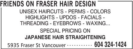 Friends On Fraser Hair Design (604-324-1424) - Display Ad - FRIENDS ON FRASER HAIR DESIGN UNISEX HAIRCUTS - PERMS - COLORS HIGHLIGHTS - UPDOS - FACIALS - THREADING - EYEBROWS - WAXING... SPECIAL PRICING ON JAPANESE HAIR STRAIGHTENING ----------- 604 324-1424 5935 Fraser St Vancouver