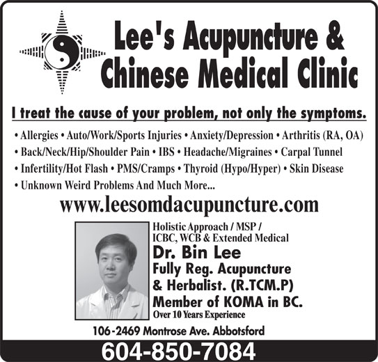 Lees Acupuncture Herbal Clinic (604-850-7084) - Display Ad - Chinese Medical Clinic I treat the cause of your problem, not only the symptoms. Allergies   Auto/Work/Sports Injuries   Anxiety/Depression   Arthritis (RA, OA) Back/Neck/Hip/Shoulder Pain   IBS   Headache/Migraines   Carpal Tunnel Infertility/Hot Flash   PMS/Cramps   Thyroid (Hypo/Hyper)   Skin Disease Unknown Weird Problems And Much More... www.leesomdacupuncture.com Holistic Approach / MSP / ICBC, WCB & Extended Medical Dr. Bin Lee Fully Reg. Acupuncture & Herbalist. (R.TCM.P) Member of KOMA in BC. Over 10 Years Experience 106-2469 Montrose Ave. Abbotsford Lee's Acupuncture &